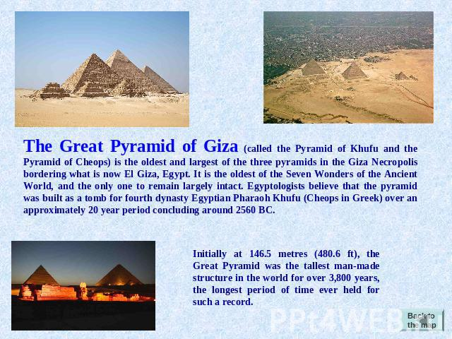 The Great Pyramid of Giza (called the Pyramid of Khufu and the Pyramid of Cheops) is the oldest and largest of the three pyramids in the Giza Necropolis bordering what is now El Giza, Egypt. It is the oldest of the Seven Wonders of the Ancient World…