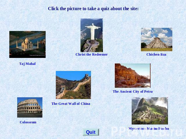 Click the picture to take a quiz about the site: Taj Mahal Christ the Redeemer Chichen Itza The Great Wall of China The Ancient City of Petra Colosseum Mysterious Machu Picchu Quit