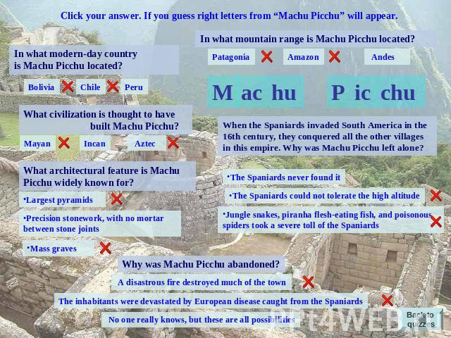"Click your answer. If you guess right letters from ""Machu Picchu"" will appear. In what modern-day country is Machu Picchu located? Bolivia Chile Peru What civilization is thought to have built Machu Picchu? Mayan Incan Aztec What architectural featu…"