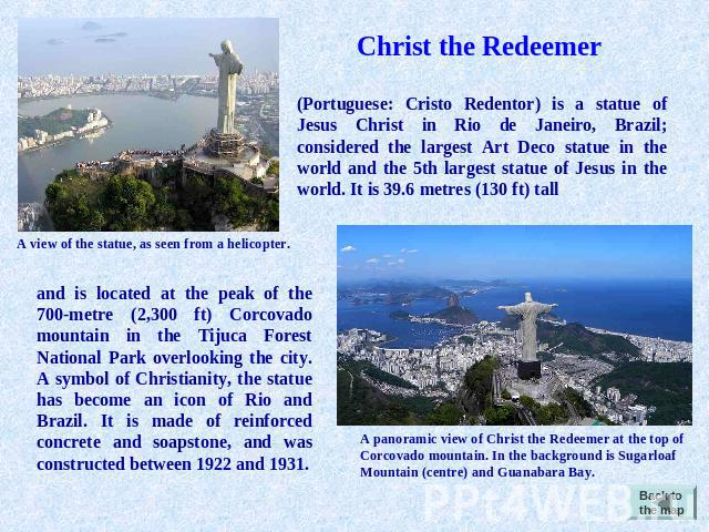 Christ the Redeemer Portuguese: Cristo Redentor) is a statue of Jesus Christ in Rio de Janeiro, Brazil; considered the largest Art Deco statue in the world and the 5th largest statue of Jesus in the world. It is 39.6 metres (130 ft) tall A view of t…