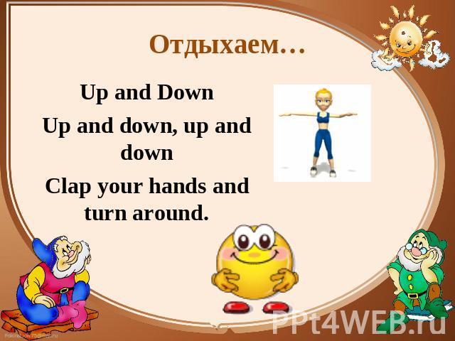 Отдыхаем… Up and Down Up and Down Up and down, up and down Clap your hands and turn around.