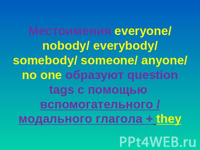 Местоимения everyone/ nobody/ everybody/ somebody/ someone/ anyone/ no one образуют question tags с помощью вспомогательного / модального глагола + they