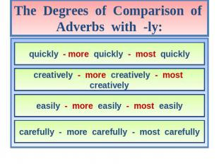 The Degrees of Comparison of Adverbs with -ly: quickly - more quickly - most qui
