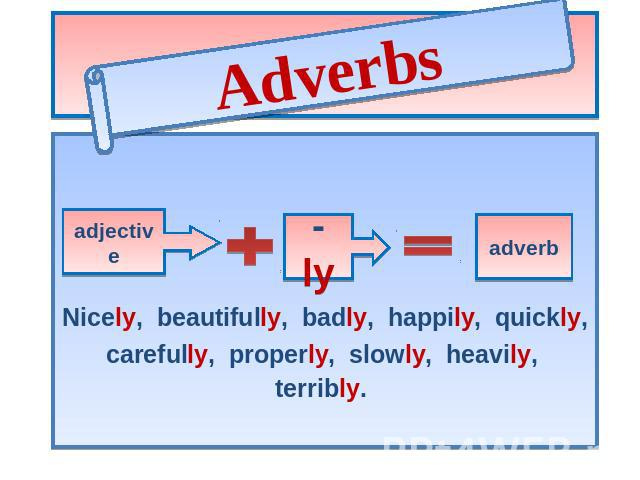 Adverbs adjective ly adverb Nicely, beautifully, badly, happily, quickly, carefully, properly, slowly, heavily, terribly.