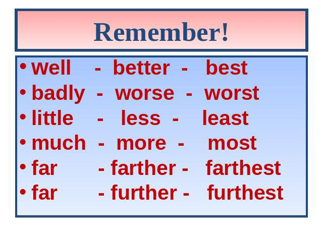 Remember! well - better - best badly - worse - worst little - less - least much - more - most far - farther - farthest far - further - furthest