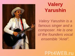Valery Yarushin Valery Yarushin is a famous singer and a composer. He is one of