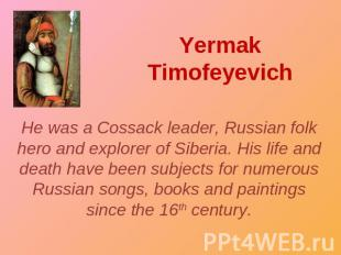 Yermak Timofeyevich He was a Cossack leader, Russian folk hero and explorer of S