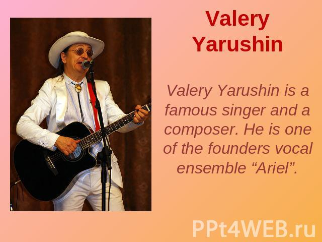 "Valery Yarushin Valery Yarushin is a famous singer and a composer. He is one of the founders vocal ensemble ""Ariel""."