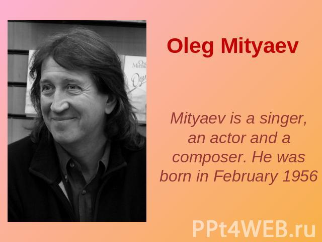 Oleg Mityaev Mityaev is a singer, an actor and a composer. He was born in February 1956