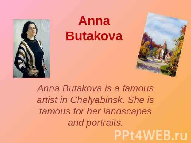 Anna Butakova Anna Butakova is a famous artist in Chelyabinsk. She is famous for her landscapes and portraits.