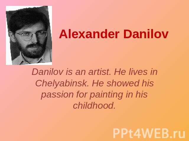 Alexander Danilov Danilov is an artist. He lives in Chelyabinsk. He showed his passion for painting in his childhood.