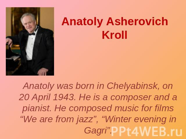 "Anatoly Asherovich Kroll Anatoly was born in Chelyabinsk, on 20 April 1943. He is a composer and a pianist. He composed music for films ""We are from jazz"", ""Winter evening in Gagri""."