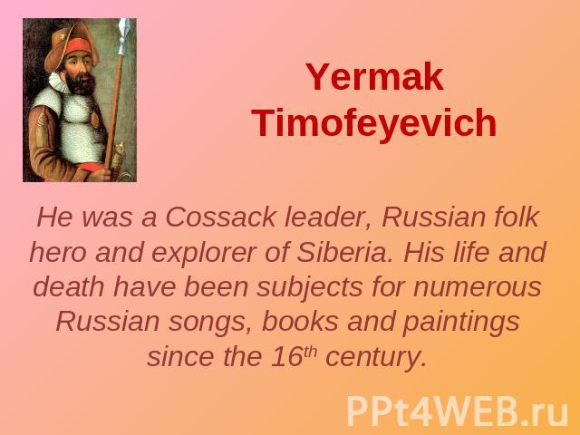 Yermak Timofeyevich He was a Cossack leader, Russian folk hero and explorer of Siberia. His life and death have been subjects for numerous Russian songs, books and paintings since the 16th century.