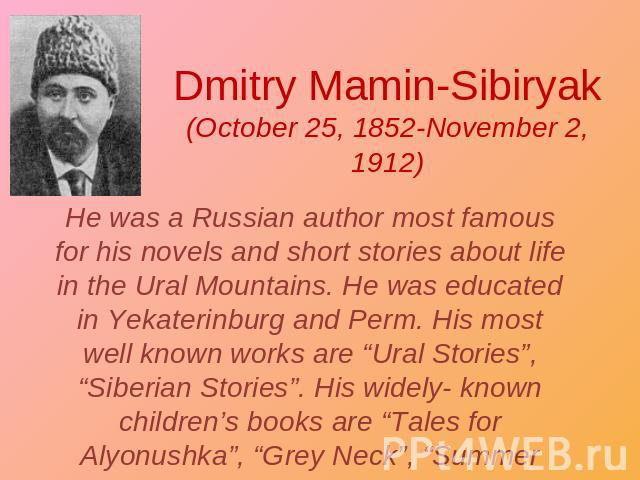 "Dmitry Mamin-Sibiryak(October 25, 1852-November 2, 1912) He was a Russian author most famous for his novels and short stories about life in the Ural Mountains. He was educated in Yekaterinburg and Perm. His most well known works are ""Ural Stories"", …"