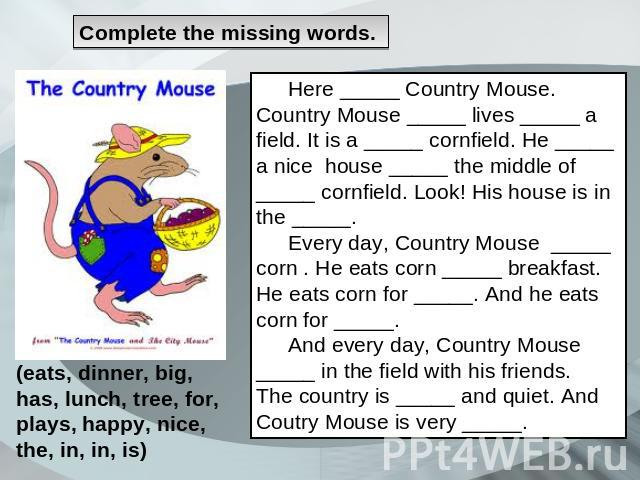 Сomplete the missing words. Here _____ Country Mouse. Country Mouse _____ lives _____ a field. It is a _____ cornfield. He _____ a nice house _____ the middle of _____ cornfield. Look! His house is in the _____. Every day, Country Mouse _____ corn .…