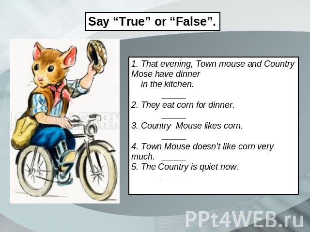 "Say ""True"" or ""False"". 1. That evening, Town mouse and Country Mose have dinner in the kitchen. _____ 2. They eat corn for dinner. _____ 3. Country Mouse likes corn. _____ 4. Town Mouse doesn't like corn very much._____ 5. The Country is quiet now. _____"
