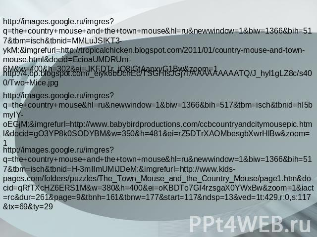 http://images.google.ru/imgres?q=the+country+mouse+and+the+town+mouse&hl=ru&newwindow=1&biw=1366&bih=517&tbm=isch&tbnid=MMLuJSIKT3-ykM:&imgrefurl=http://tropicalchicken.blogspot.com/2011/01/country-mouse-and-town-mouse.html&docid=EcioaUMDRUm-6M&w=40…