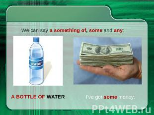 We can say a something of, some and any: a bottle of water I've got some money.