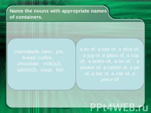 Name the nouns with appropriate names of containers. marmalade, beer, pie, bread