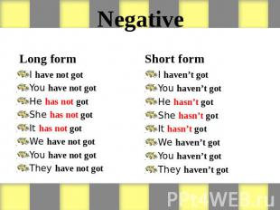 Negative Long form I have not got You have not got He has not got She has not go