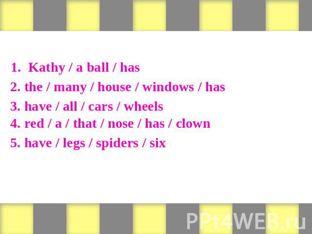 Form sentences 1. Kathy / a ball / has 2. the / many / house / windows / has 3. have / all / cars / wheels 4. red / a / that / nose / has / clown 5. have / legs / spiders / six