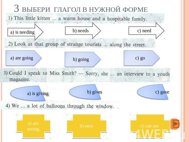 3 Выбери глагол в нужной форме a) is needing b) needs c) need a) are going b) going c) go a) is giving b) gives c) gave a) are seeing b) sees c) can see
