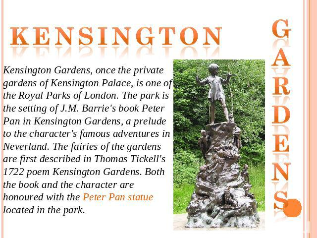 Kensington Kensington Gardens, once the private gardens of Kensington Palace, is one of the Royal Parks of London. The park is the setting of J.M. Barrie's book Peter Pan in Kensington Gardens, a prelude to the character's famous adventures in Never…