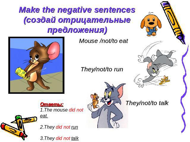 Make the negative sentences (создай отрицательные предложения) Mouse /not/to eat They/not/to run They/not/to talk Ответы: 1.The mouse did not eat. 2.They did not run 3.They did not talk