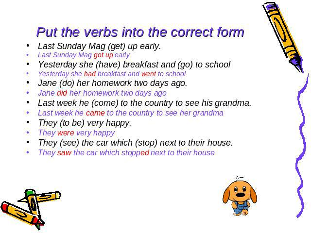 Put the verbs into the correct form Last Sunday Mag (get) up early. Last Sunday Mag got up early Yesterday she (have) breakfast and (go) to school Yesterday she had breakfast and went to school Jane (do) her homework two days ago. Jane did her homew…