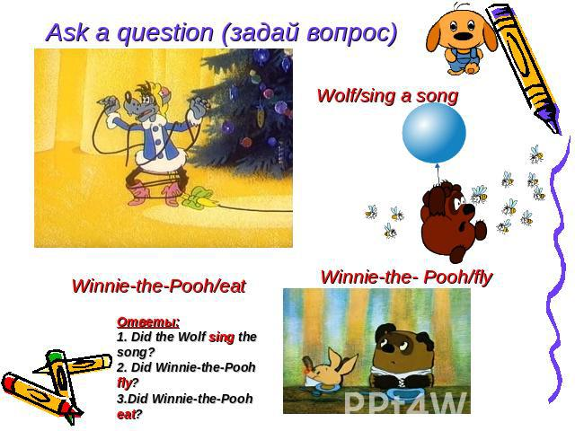Ask a question (задай вопрос) Wolf/sing a song Winnie-the- Pooh/fly Winnie-the-Pooh/eat Ответы: 1. Did the Wolf sing the song? 2. Did Winnie-the-Pooh fly? 3.Did Winnie-the-Pooh eat?