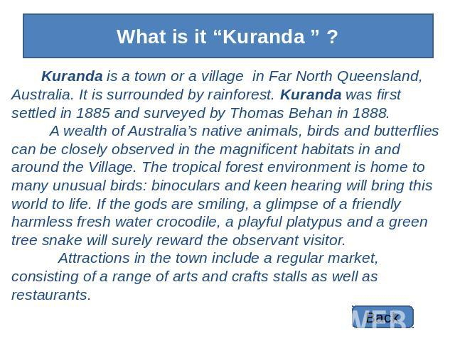 "What is it ""Kuranda "" ? Kuranda is a town or a village in Far North Queensland, Australia. It is surrounded by rainforest. Kuranda was first settled in 1885 and surveyed by Thomas Behan in 1888. A wealth of Australia's native animals, birds and butt…"