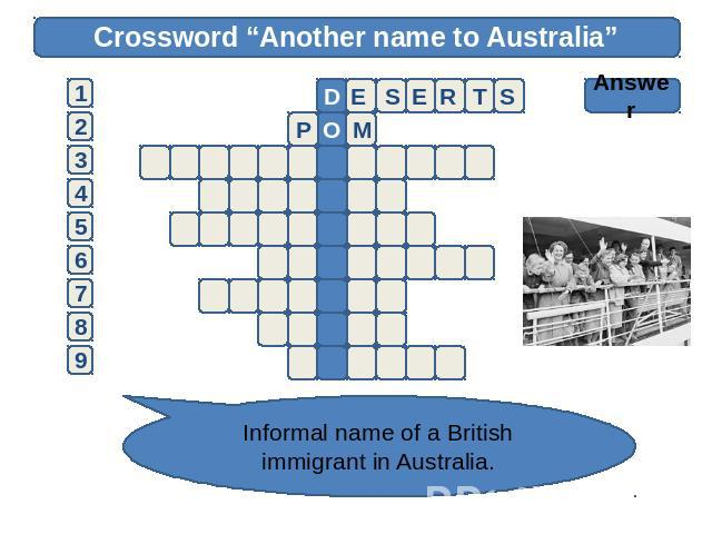 "Crossword ""Another name to Australia"" Answer Informal name of a British immigrant in Australia."