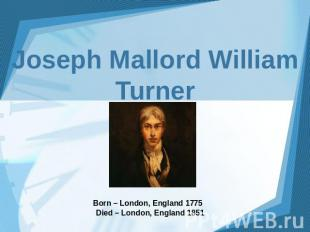 Joseph Mallord William Turner Born – London, England 1775 Died – London, England