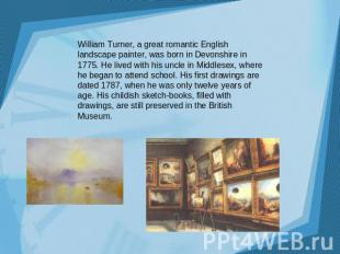 William Turner, a great romantic English landscape painter, was born in Devonshi