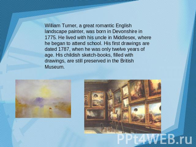 William Turner, a great romantic English landscape painter, was born in Devonshire in 1775. He lived with his uncle in Middlesex, where he began to attend school. His first drawings are dated 1787, when he was only twelve years of age. His childish …