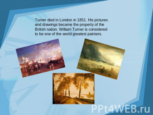 Turner died in London in 1851. His pictures and drawings became the property of the British nation. William Turner is considered to be one of the world greatest painters.