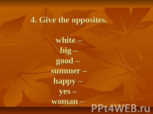 4. Give the opposites. white –big –good – summer –happy – yes – woman –