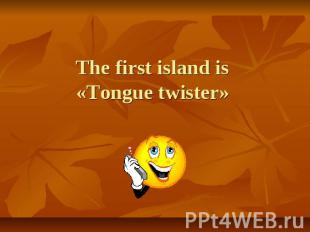 The first island is «Tongue twister»