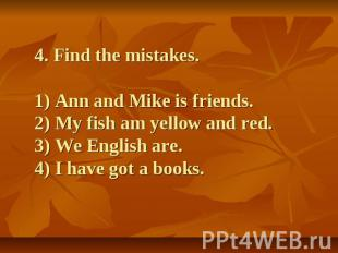 4. Find the mistakes.1) Ann and Mike is friends.2) My fish am yellow and red.3)