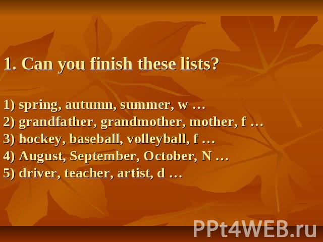 1. Can you finish these lists?1) spring, autumn, summer, w …2) grandfather, grandmother, mother, f …3) hockey, baseball, volleyball, f …4) August, September, October, N …5) driver, teacher, artist, d …