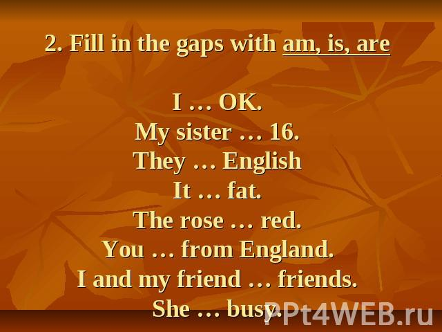 2. Fill in the gaps with am, is, areI … OK.My sister … 16.They … EnglishIt … fat.The rose … red.You … from England.I and my friend … friends.She … busy.