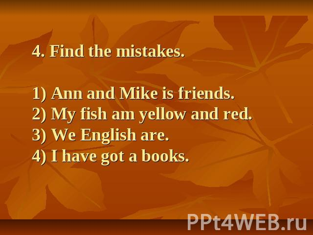 4. Find the mistakes.1) Ann and Mike is friends.2) My fish am yellow and red.3) We English are.4) I have got a books.