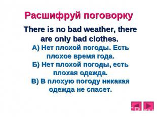 Расшифруй поговорку There is no bad weather, there are only bad clothes. А) Нет