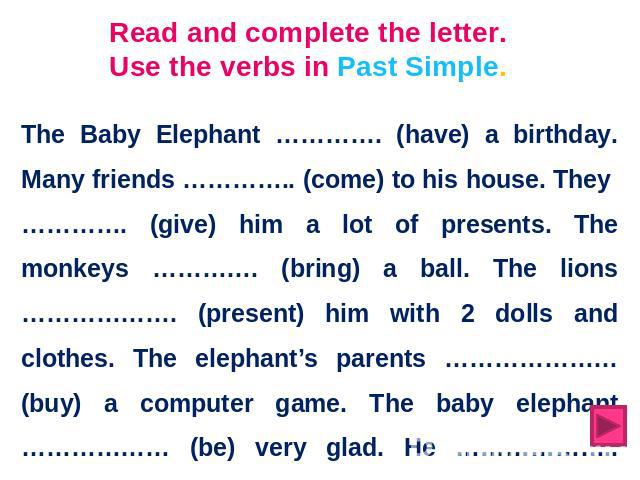 Read and complete the letter. Use the verbs in Past Simple. The Baby Elephant …………. (have) a birthday. Many friends ………….. (come) to his house. They …………. (give) him a lot of presents. The monkeys …………. (bring) a ball. The lions ………………. (present) hi…