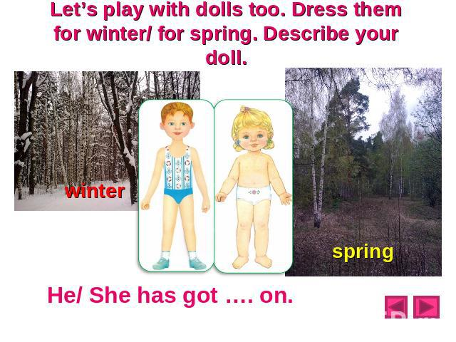 Let's play with dolls too. Dress them for winter/ for spring. Describe your doll.winter spring He/ She has got …. on.