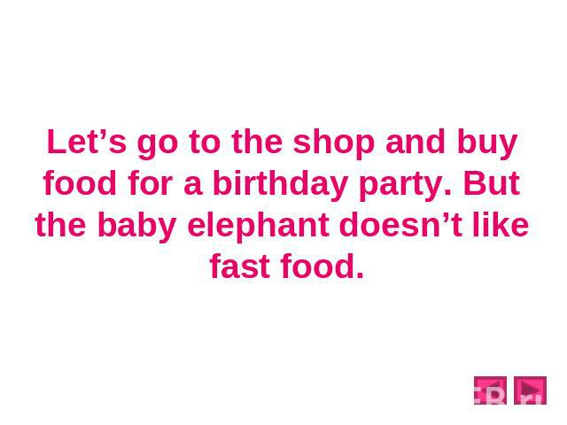 Let's go to the shop and buy food for a birthday party. But the baby elephant doesn't like fast food.