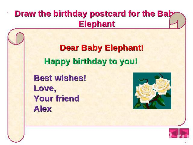 Draw the birthday postcard for the Baby Elephant Dear Baby Elephant! Happy birthday to you! Best wishes! Love, Your friend Alex