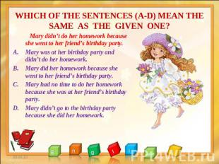 WHICH OF THE SENTENCES (A-D) MEAN THE SAME AS THE GIVEN ONE? Mary didn't do her