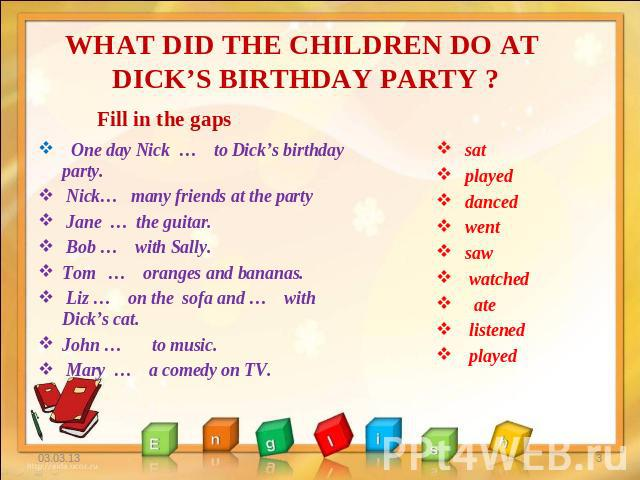 WHAT DID THE CHILDREN DO AT DICK'S BIRTHDAY PARTY ? Fill in the gaps One day Nick … to Dick's birthday party. Nick… many friends at the party Jane … the guitar. Bob … with Sally. Tom … oranges and bananas. Liz … on the sofa and … with Dick's cat. Jo…