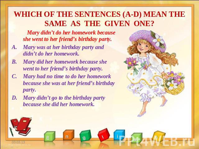 WHICH OF THE SENTENCES (A-D) MEAN THE SAME AS THE GIVEN ONE? Mary didn't do her homework because she went to her friend's birthday party. Mary was at her birthday party and didn't do her homework. Mary did her homework because she went to her friend…